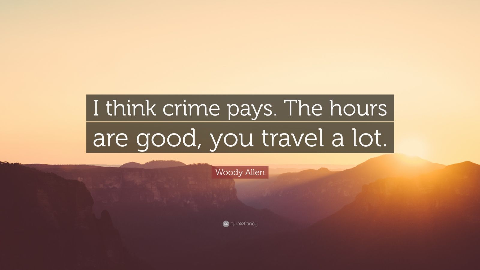 "Woody Allen Quote: ""I think crime pays. The hours are good, you travel a lot."""
