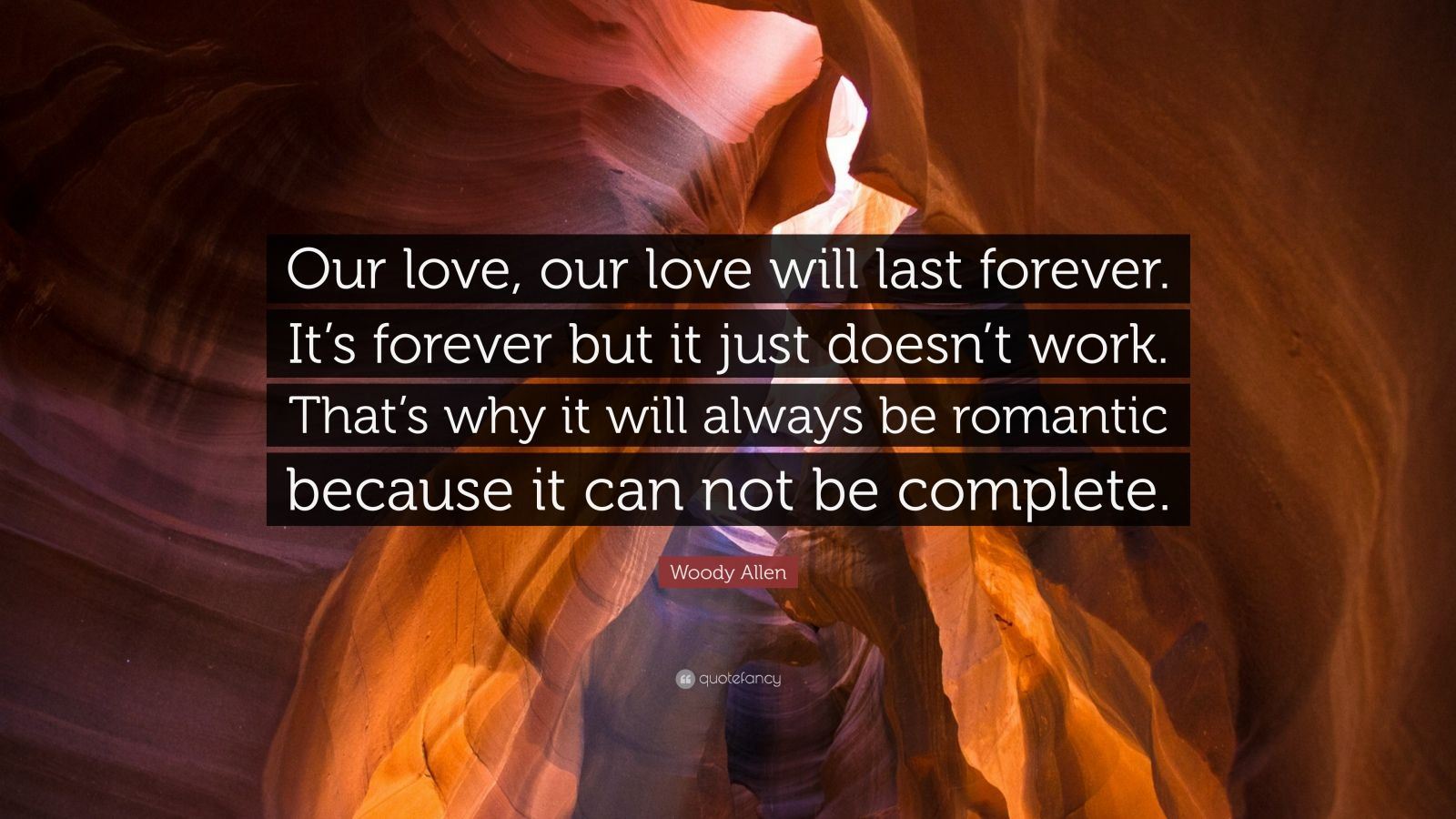 "Woody Allen Quote: ""Our love, our love will last forever. It's forever but it just doesn't work. That's why it will always be romantic because it can not be complete."""