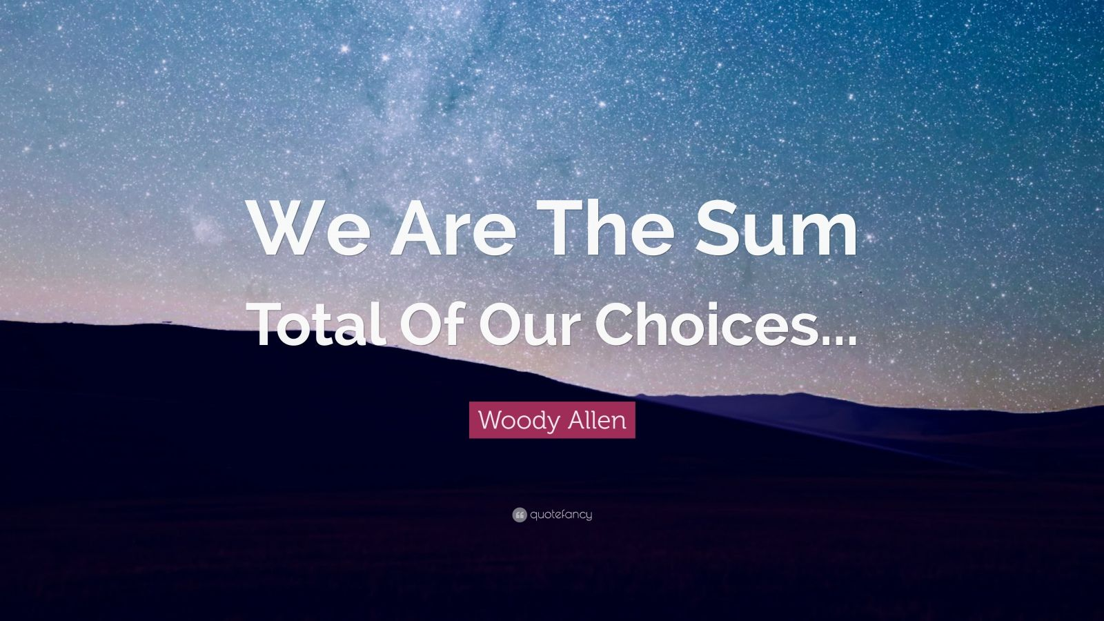 "Woody Allen Quote: ""We Are The Sum Total Of Our Choices..."""