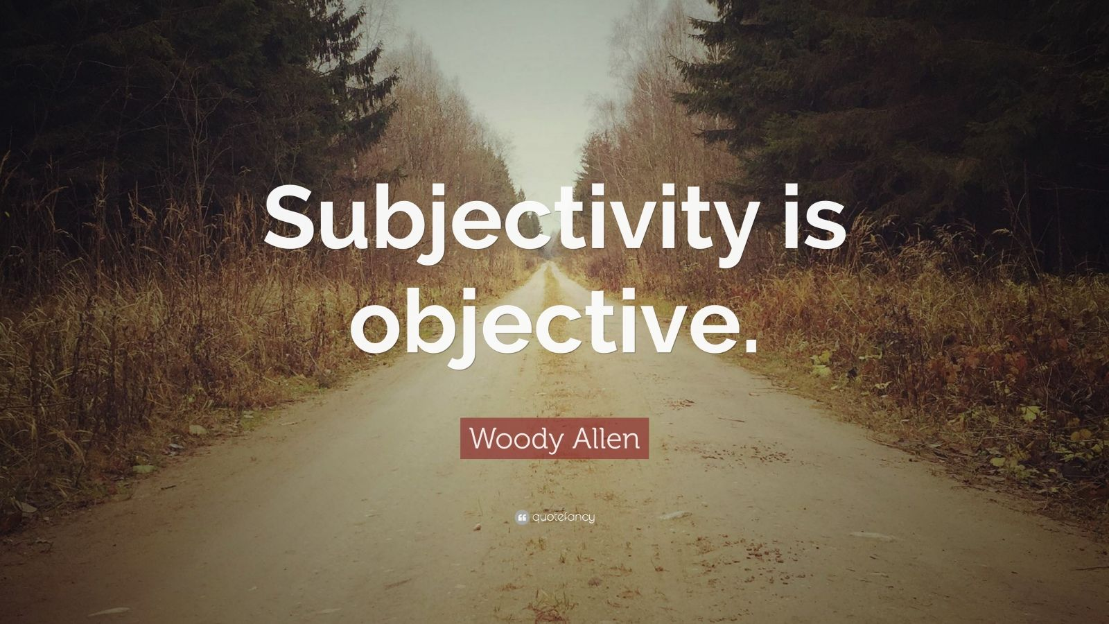 "Woody Allen Quote: ""Subjectivity is objective."""