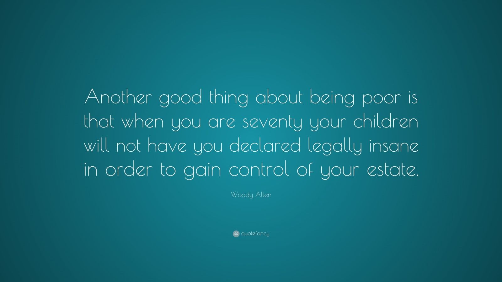 """Woody Allen Quote: """"Another good thing about being poor is that when you are seventy your children will not have you declared legally insane in order to gain control of your estate."""""""