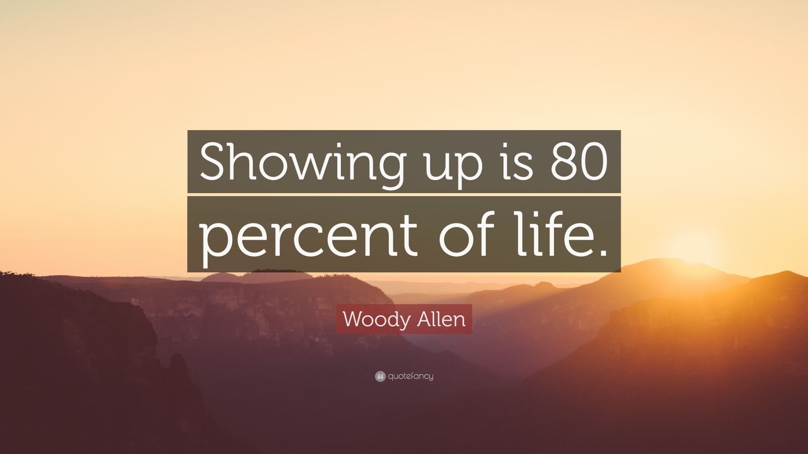 """Woody Allen Quote: """"Showing up is 80 percent of life."""""""
