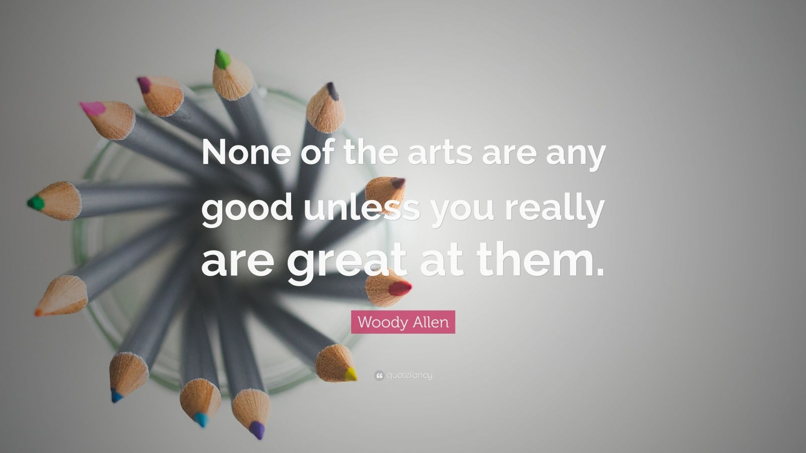 "Woody Allen Quote: ""None of the arts are any good unless you really are great at them."""