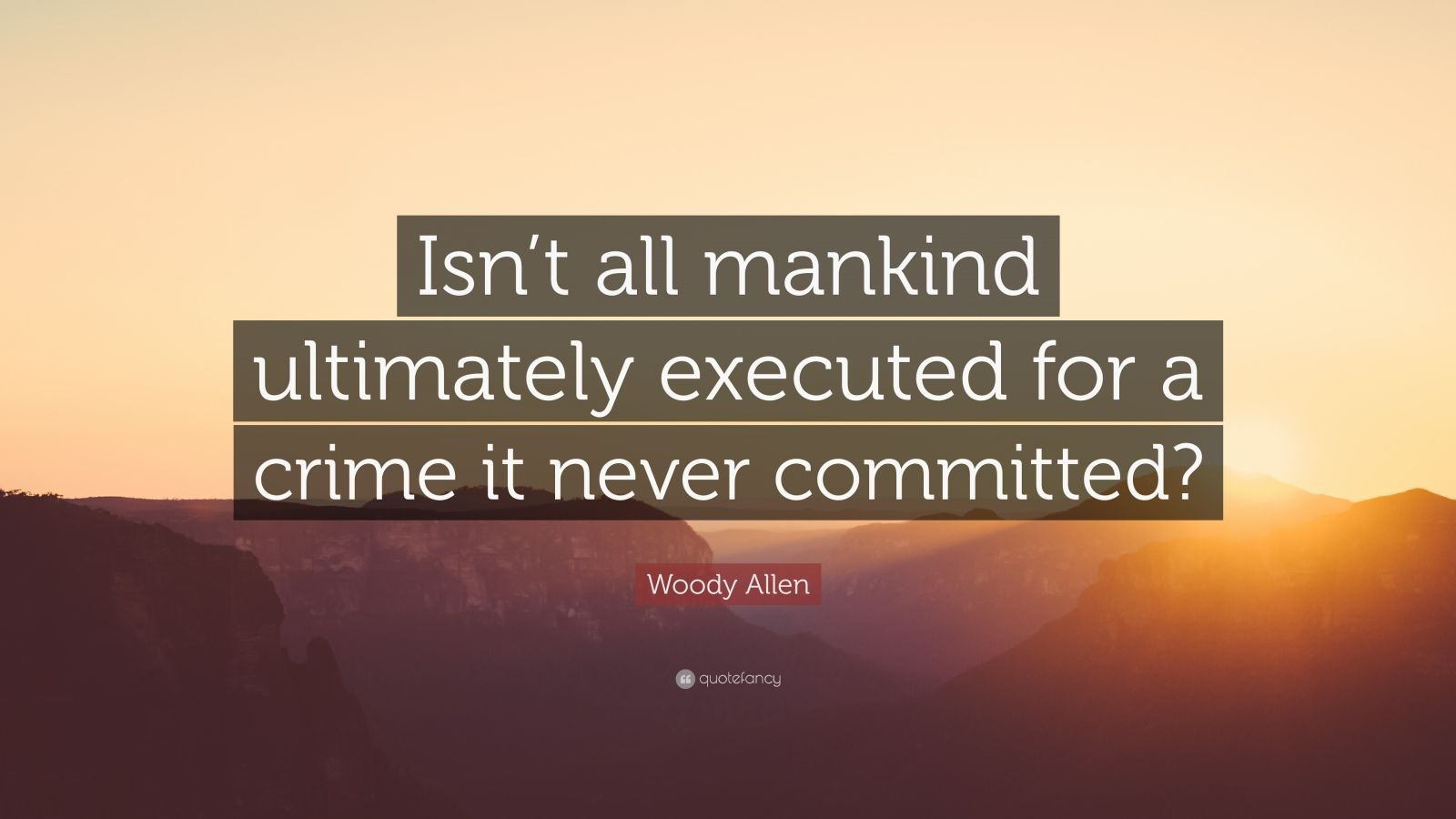 "Woody Allen Quote: ""Isn't all mankind ultimately executed for a crime it never committed?"""