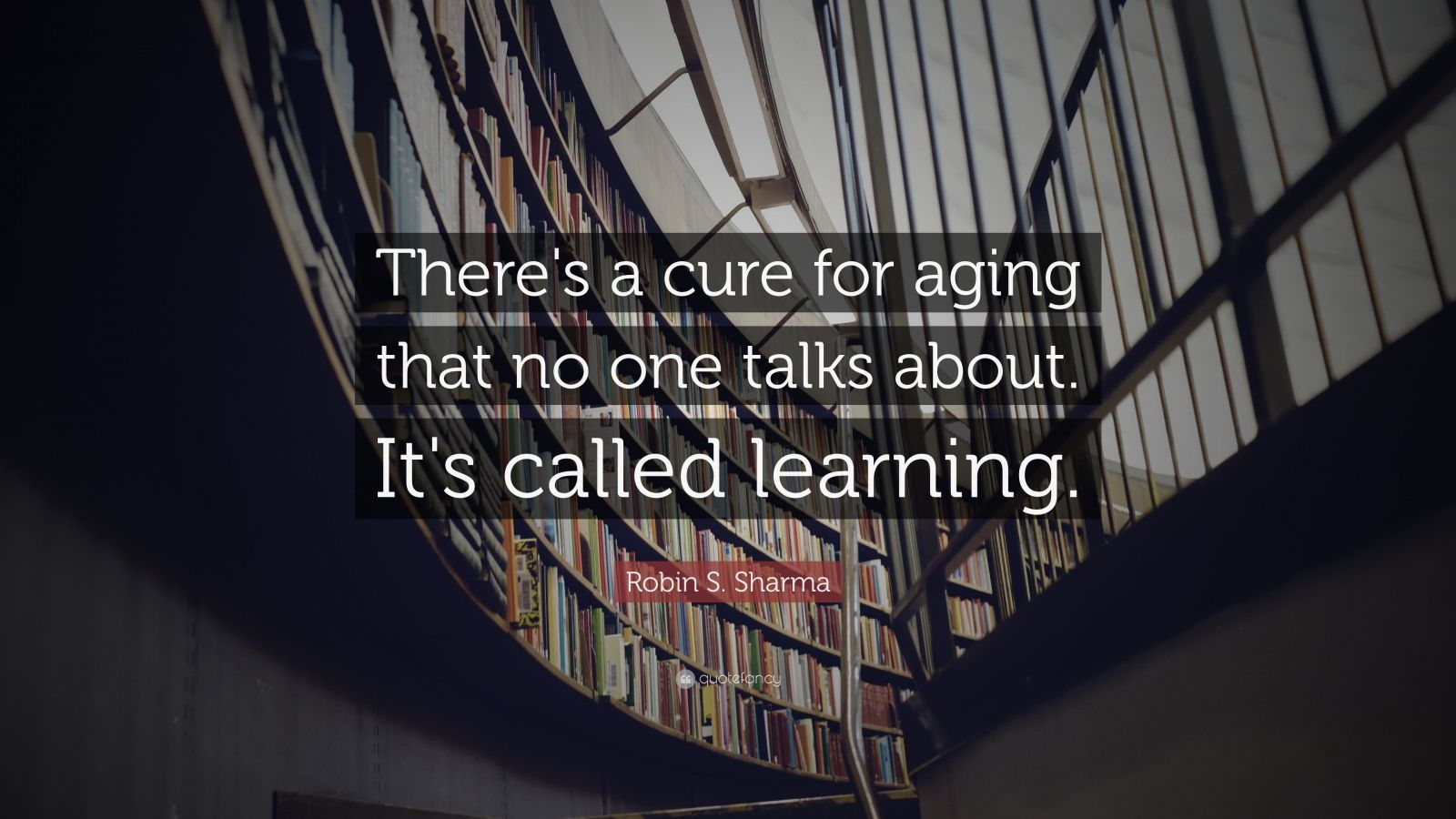 """Robin S. Sharma Quote: """"There's a cure for aging that no one talks about. It's called learning."""""""