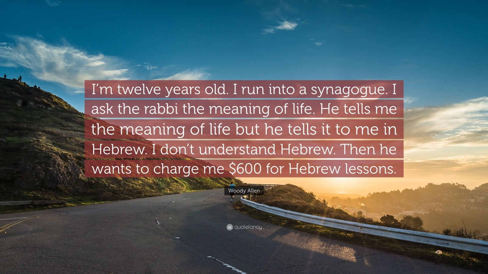 """Woody Allen Quote: """"I'm twelve years old. I run into a synagogue. I ask the rabbi the meaning of life. He tells me the meaning of life but he tells it to me in Hebrew. I don't understand Hebrew. Then he wants to charge me $600 for Hebrew lessons."""""""