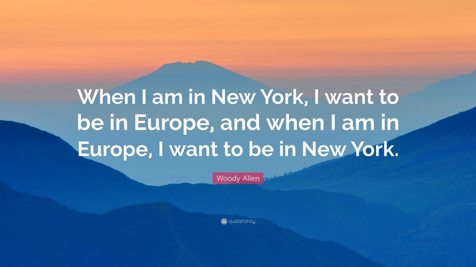 """Woody Allen Quote: """"When I am in New York, I want to be in Europe, and when I am in Europe, I want to be in New York."""""""