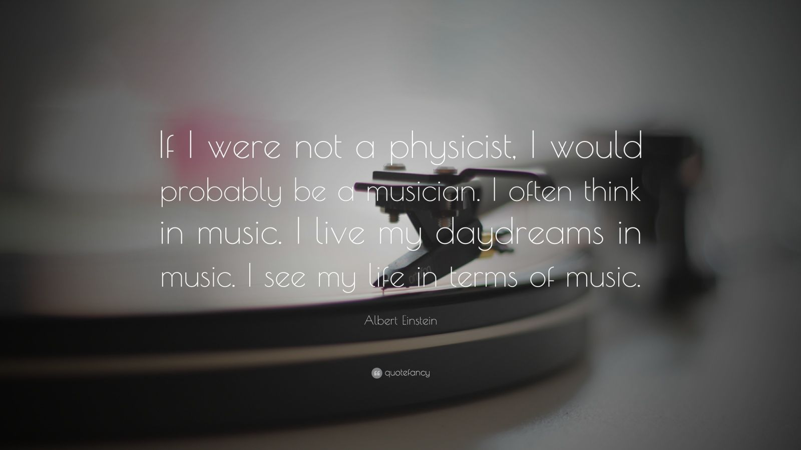 "Albert Einstein Quote: ""If I were not a physicist, I would probably be a musician. I often think in music. I live my daydreams in music. I see my life in terms of music."""