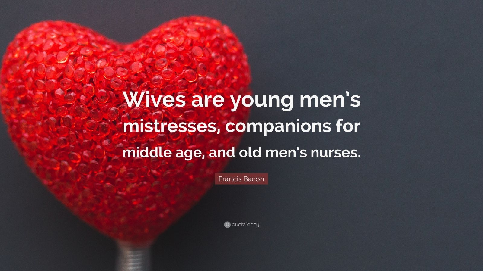 """Francis Bacon Quote: """"Wives are young men's mistresses, companions for middle age, and old men's nurses."""""""