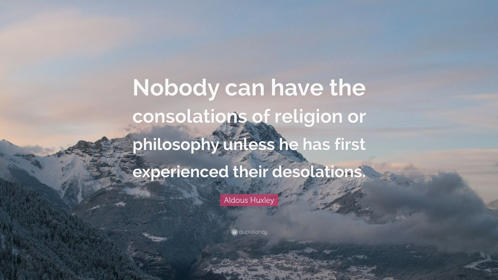"Aldous Huxley Quote: ""Nobody can have the consolations of religion or philosophy unless he has first experienced their desolations."""