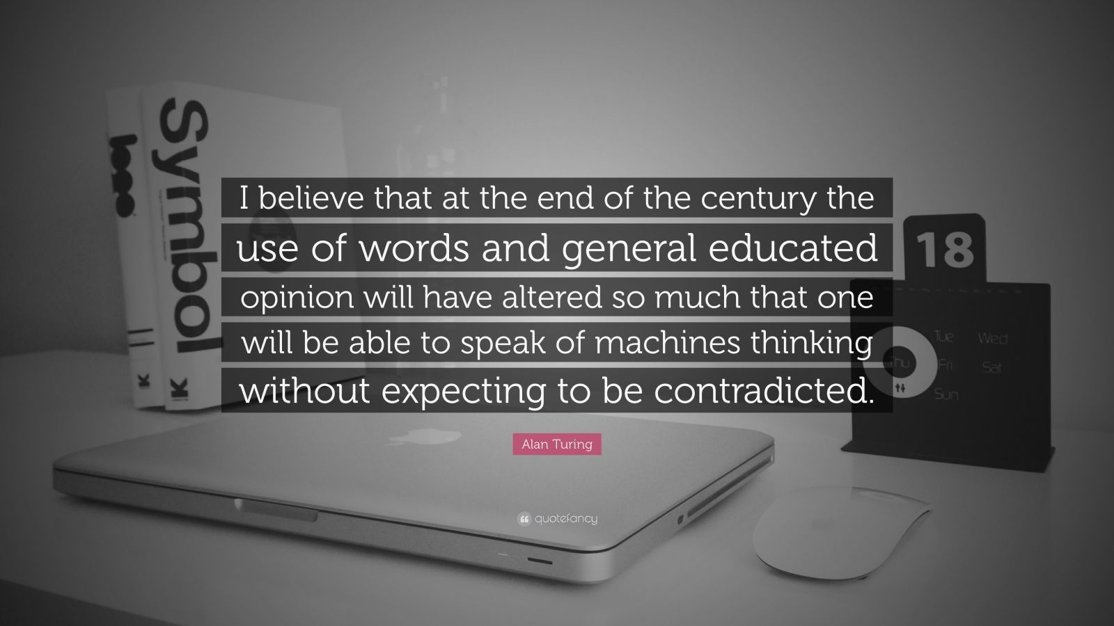 "Alan Turing Quote: ""I believe that at the end of the century the use of words and general educated opinion will have altered so much that one will be able to speak of machines thinking without expecting to be contradicted."""
