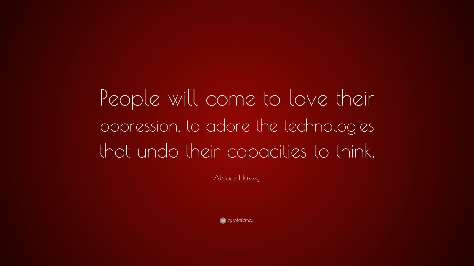 "Aldous Huxley Quote: ""People will come to love their oppression, to adore the technologies that undo their capacities to think."""
