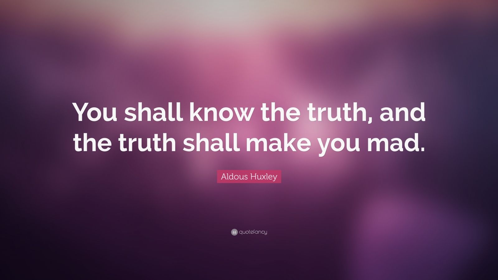 "Aldous Huxley Quote: ""You shall know the truth, and the truth shall make you mad."""