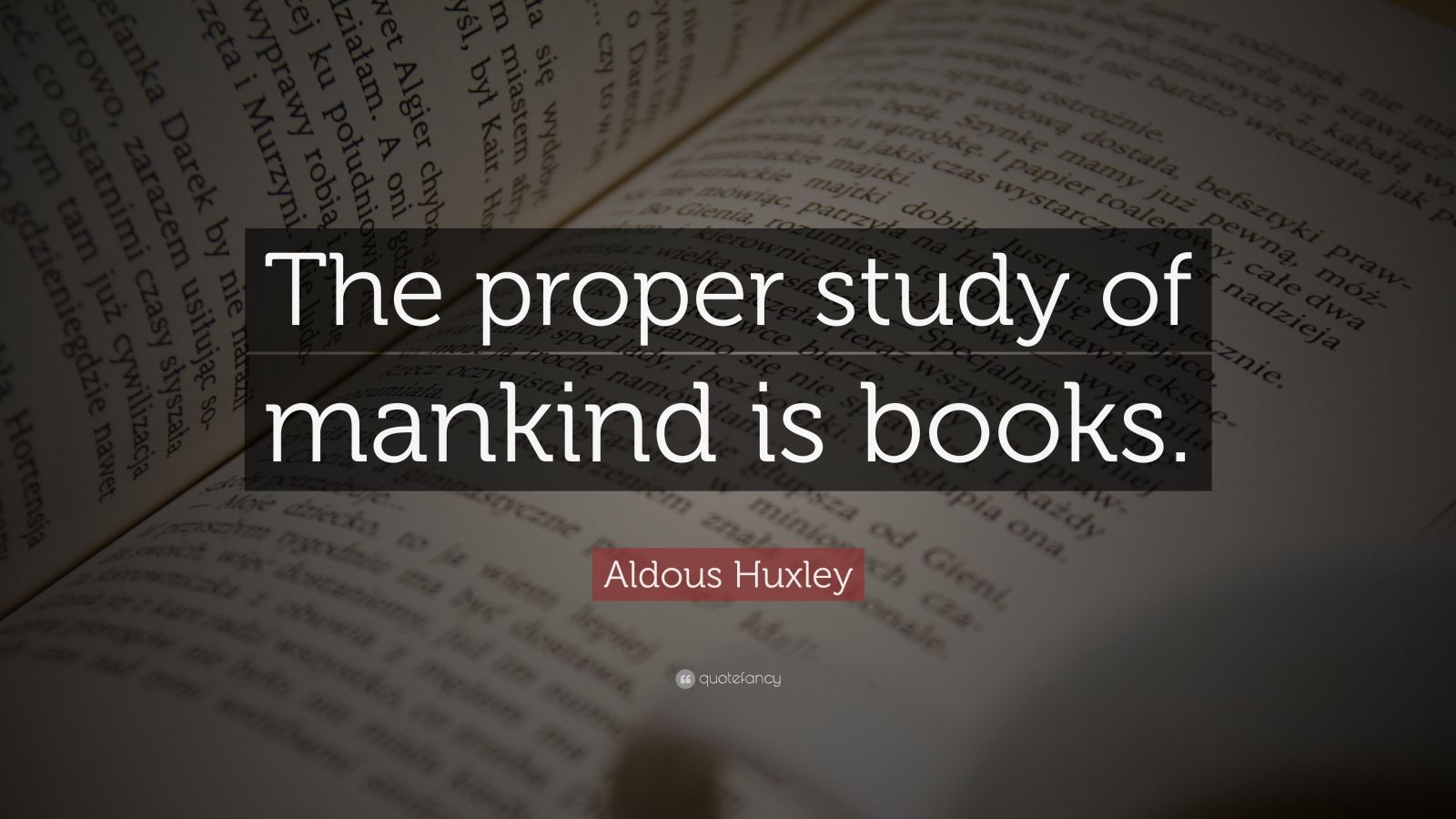 "Aldous Huxley Quote: ""The proper study of mankind is books."""