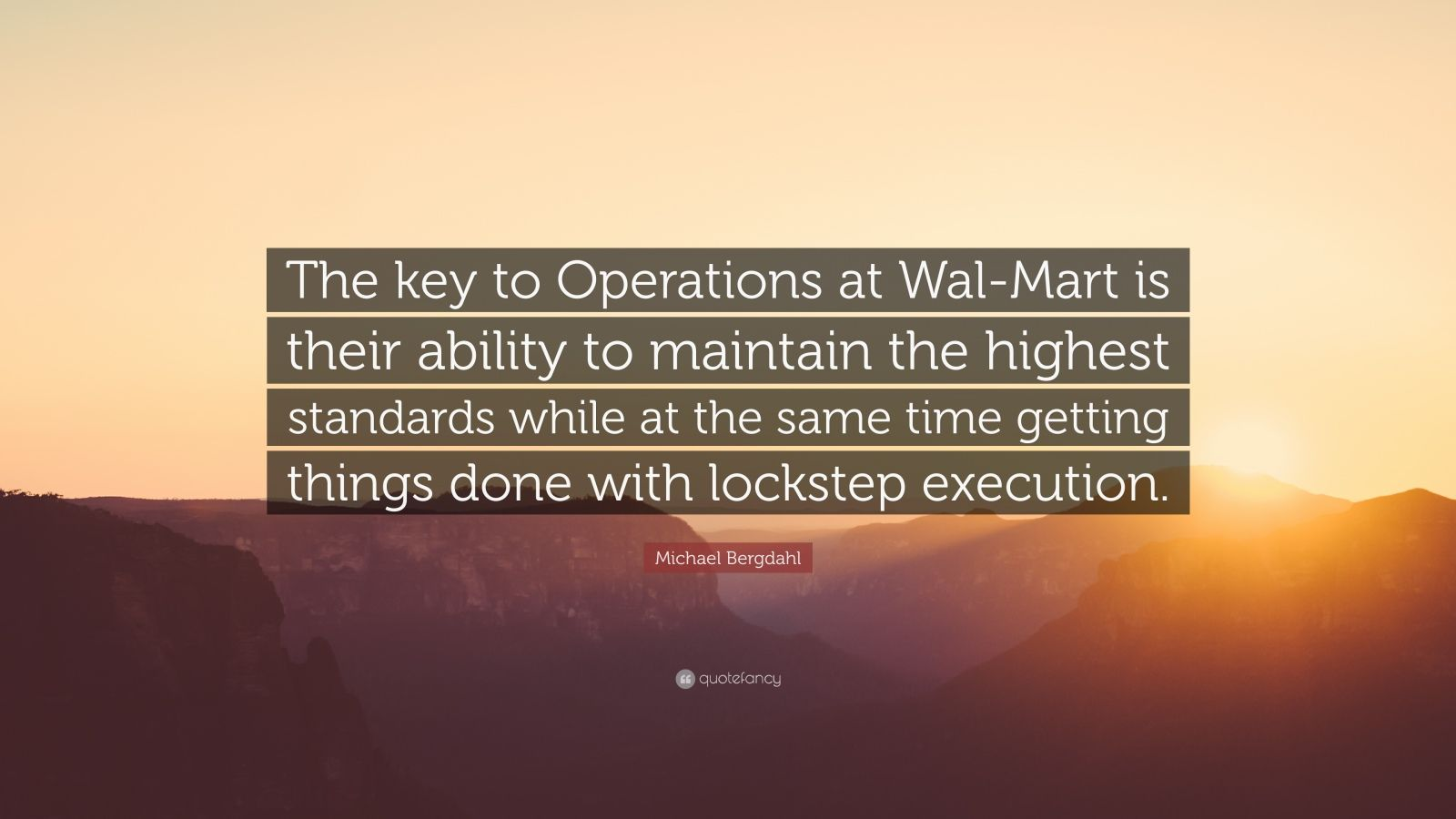 """Michael Bergdahl Quote: """"The key to Operations at Wal-Mart is their ability to maintain the highest standards while at the same time getting things done with lockstep execution."""""""