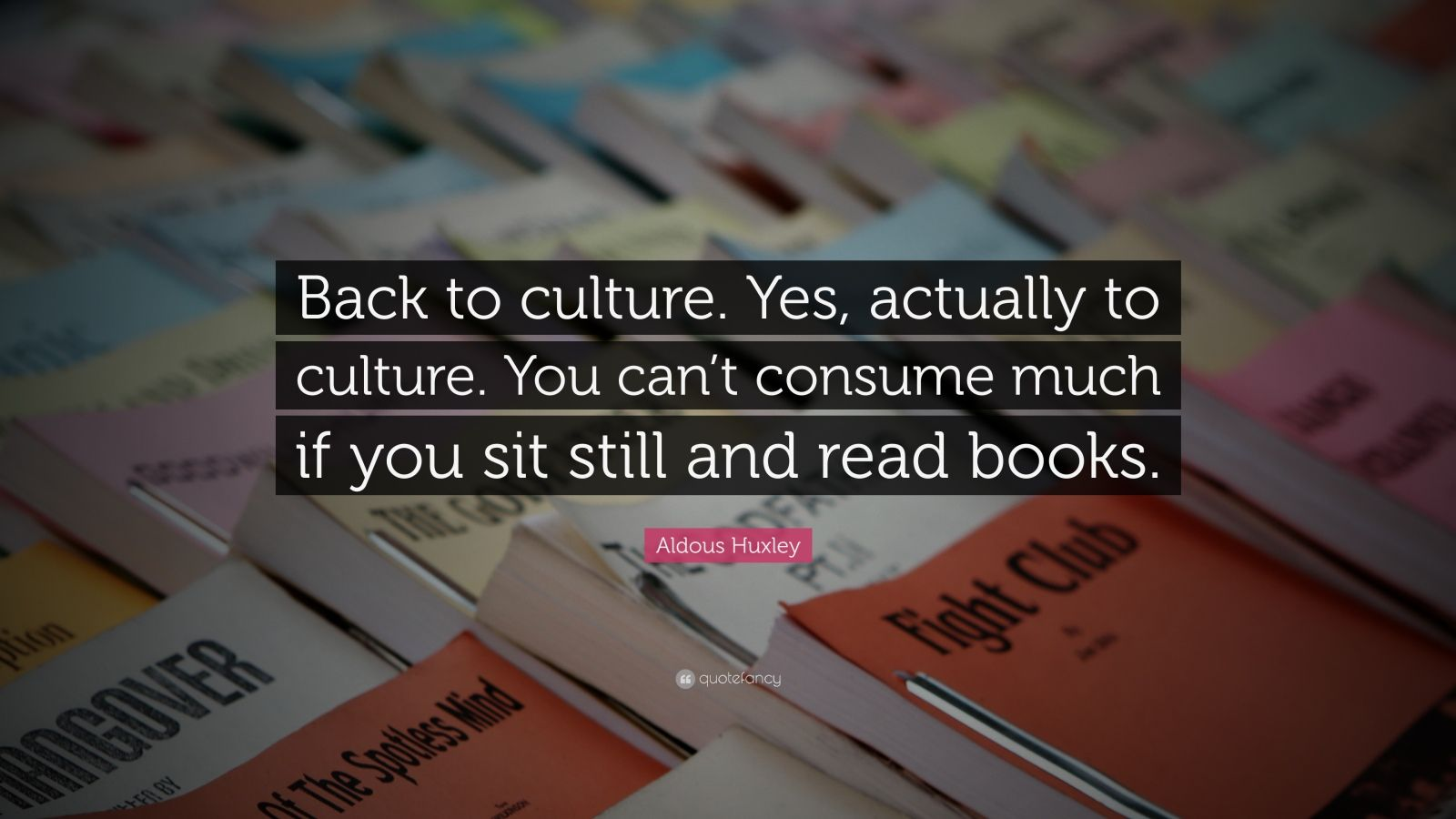 "Aldous Huxley Quote: ""Back to culture. Yes, actually to culture. You can't consume much if you sit still and read books."""