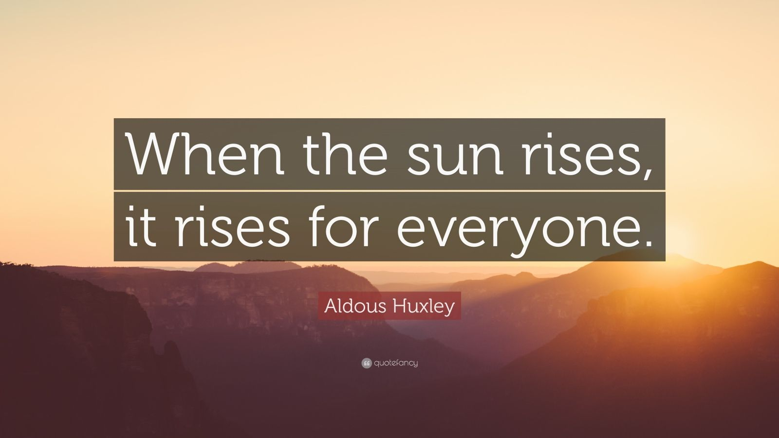 "Aldous Huxley Quote: ""When the sun rises, it rises for everyone."""