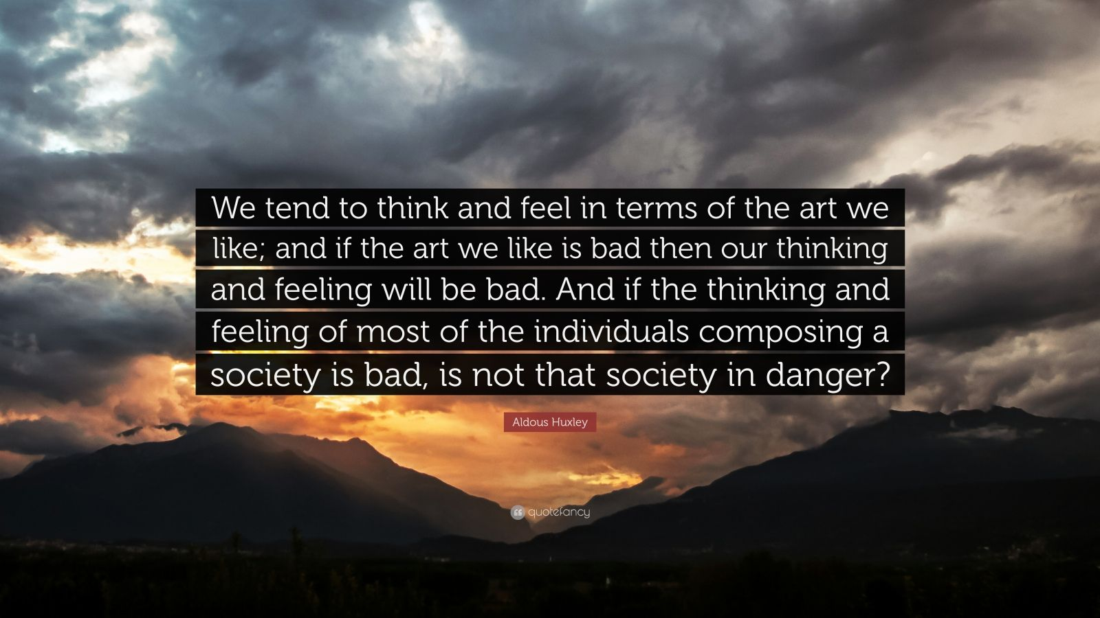 "Aldous Huxley Quote: ""We tend to think and feel in terms of the art we like; and if the art we like is bad then our thinking and feeling will be bad. And if the thinking and feeling of most of the individuals composing a society is bad, is not that society in danger?"""