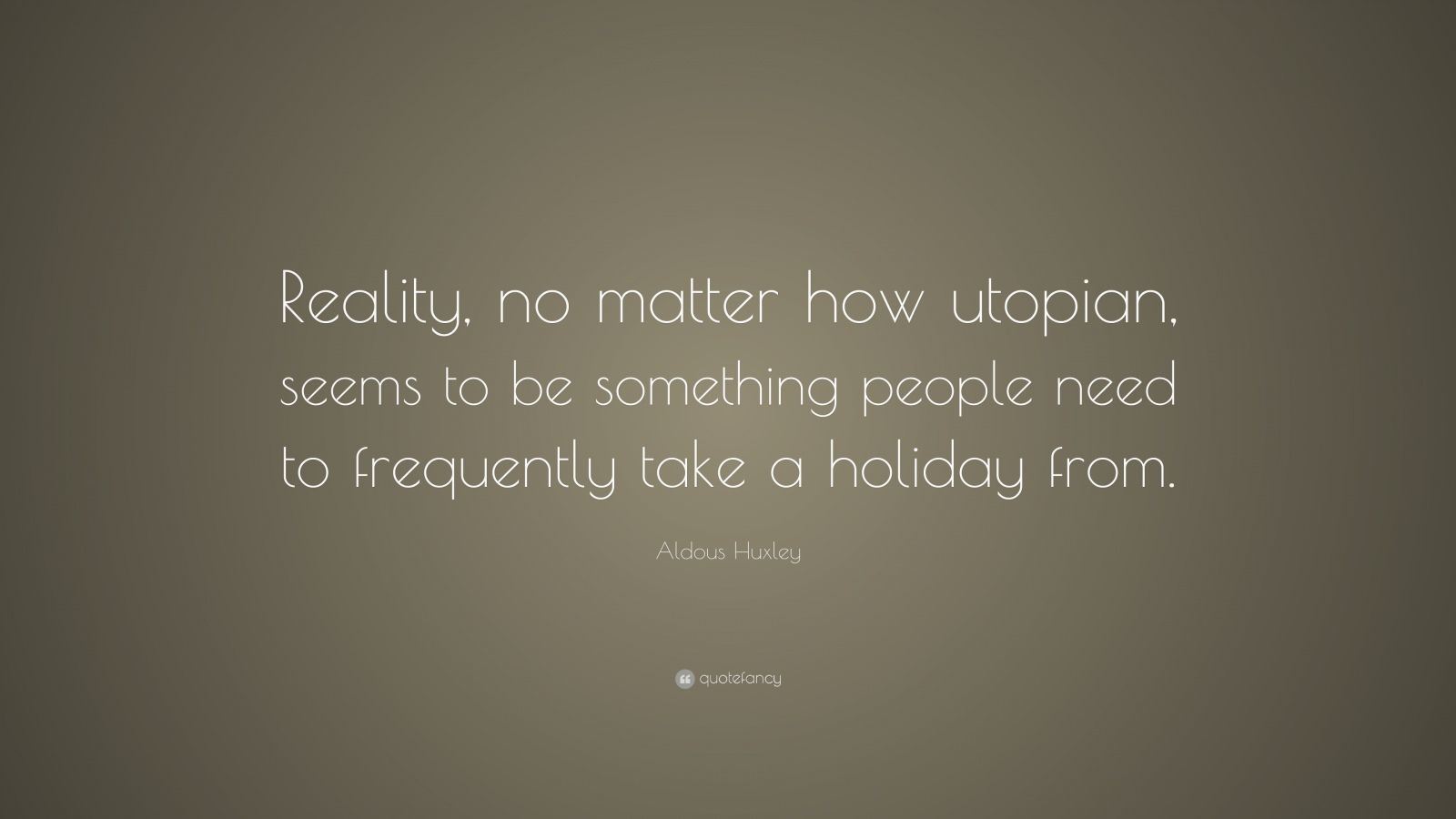"Aldous Huxley Quote: ""Reality, no matter how utopian, seems to be something people need to frequently take a holiday from."""