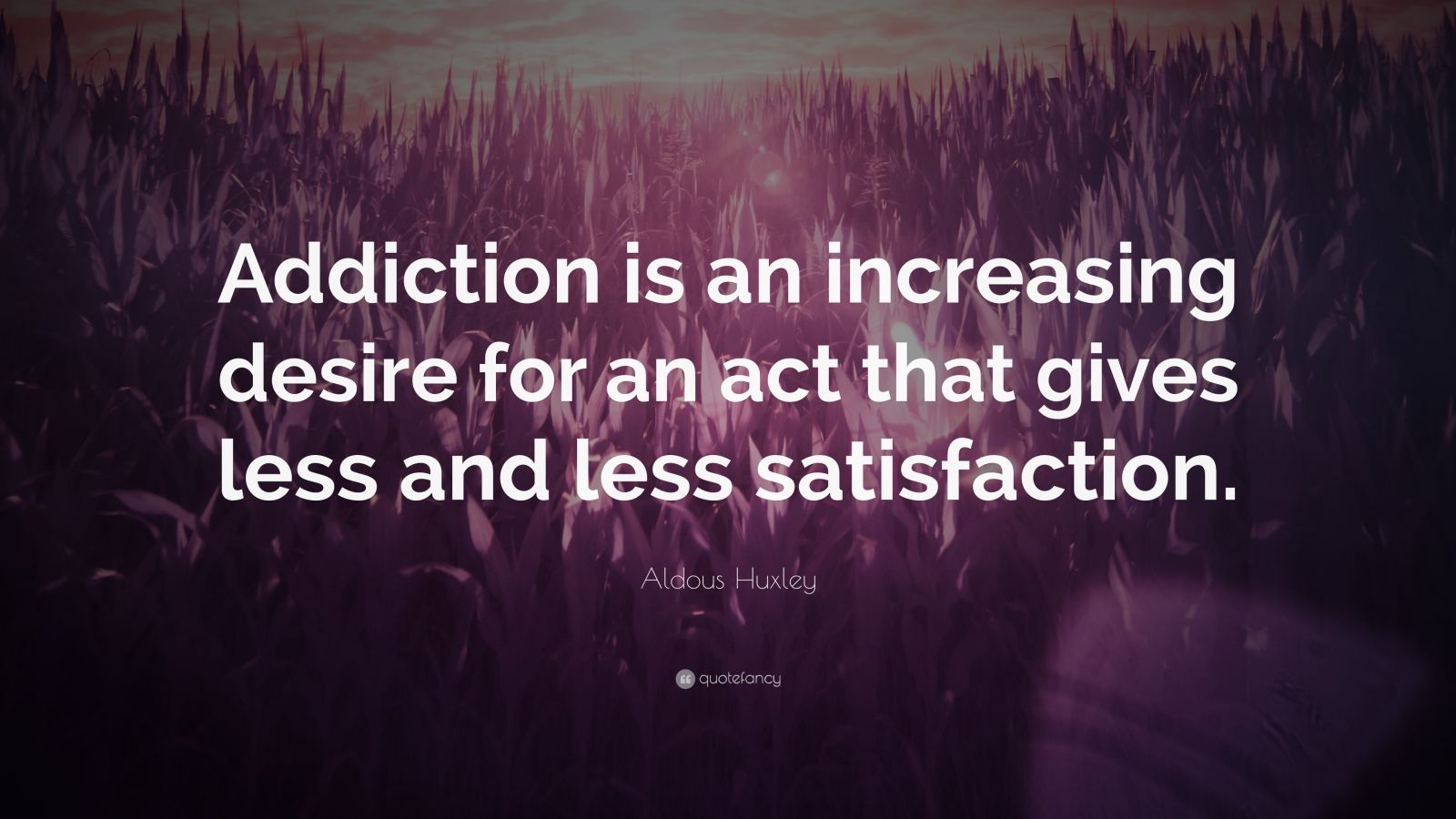 "Aldous Huxley Quote: ""Addiction is an increasing desire for an act that gives less and less satisfaction."""