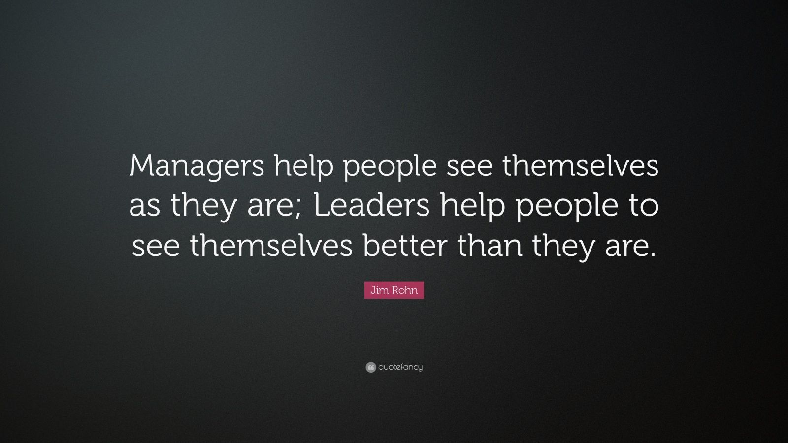 "Jim Rohn Quote: ""Managers help people see themselves as they are; Leaders help people to see themselves better than they are."""