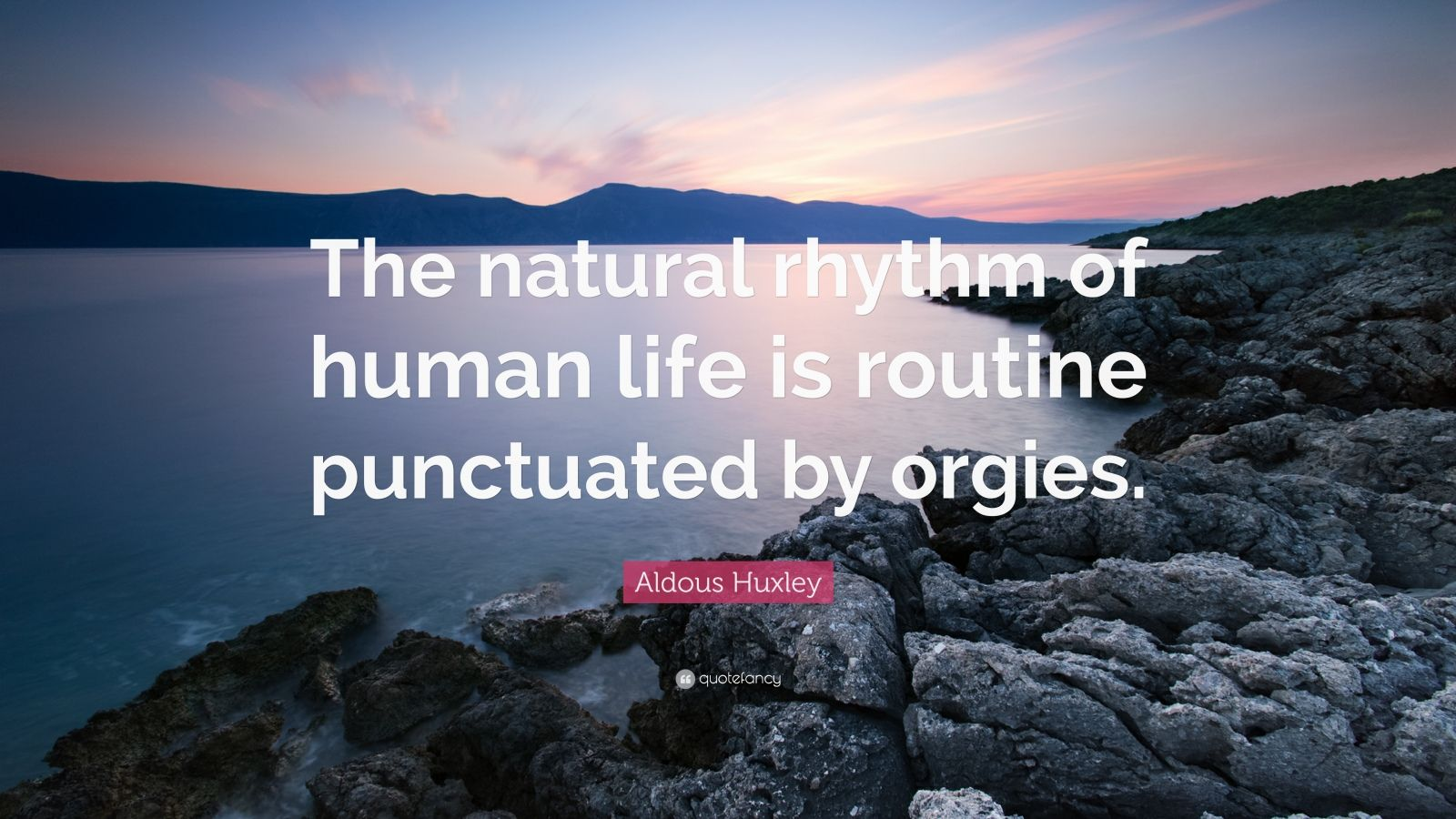 "Aldous Huxley Quote: ""The natural rhythm of human life is routine punctuated by orgies."""