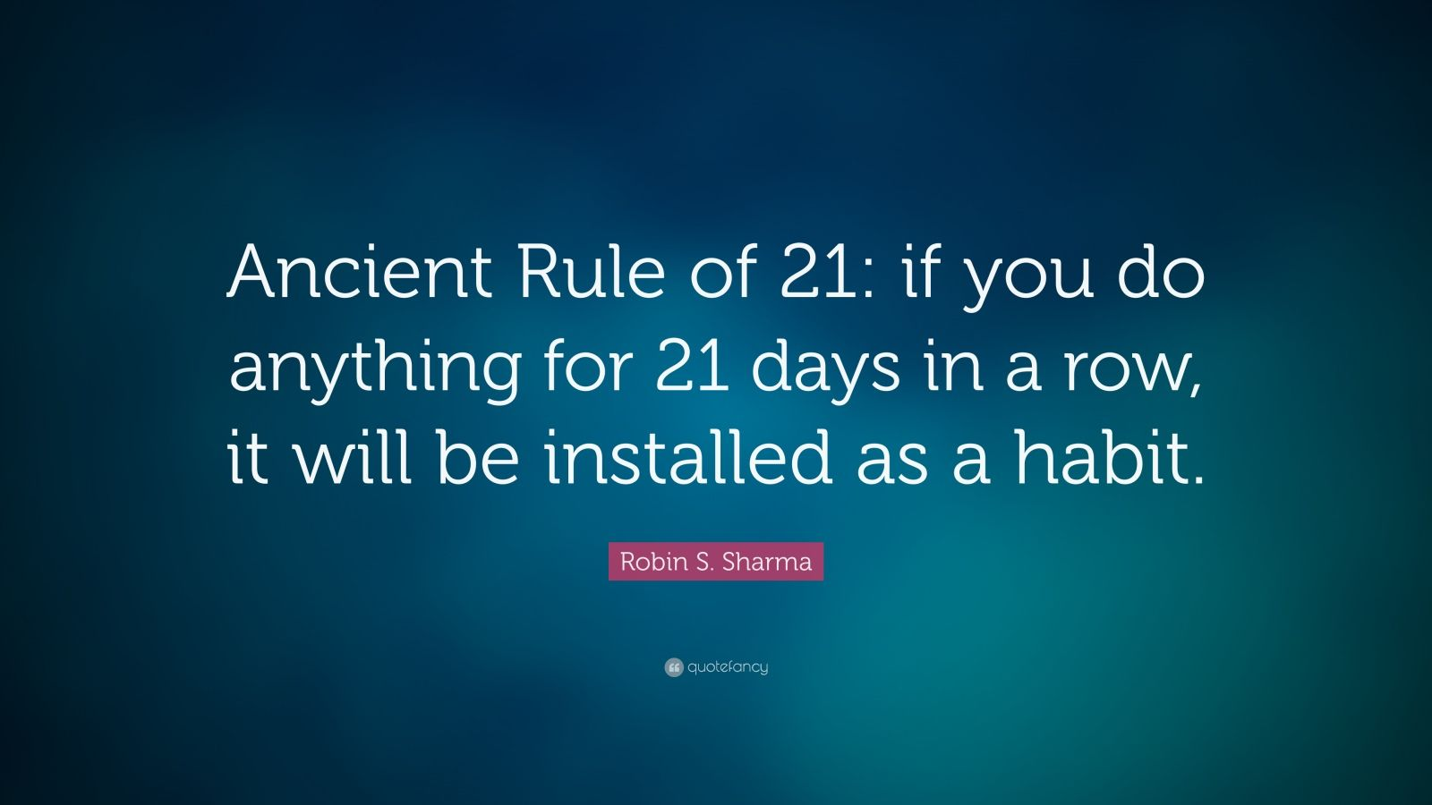 "Robin S. Sharma Quote: ""Ancient Rule of 21: if you do anything for 21 days in a row, it will be installed as a habit."""