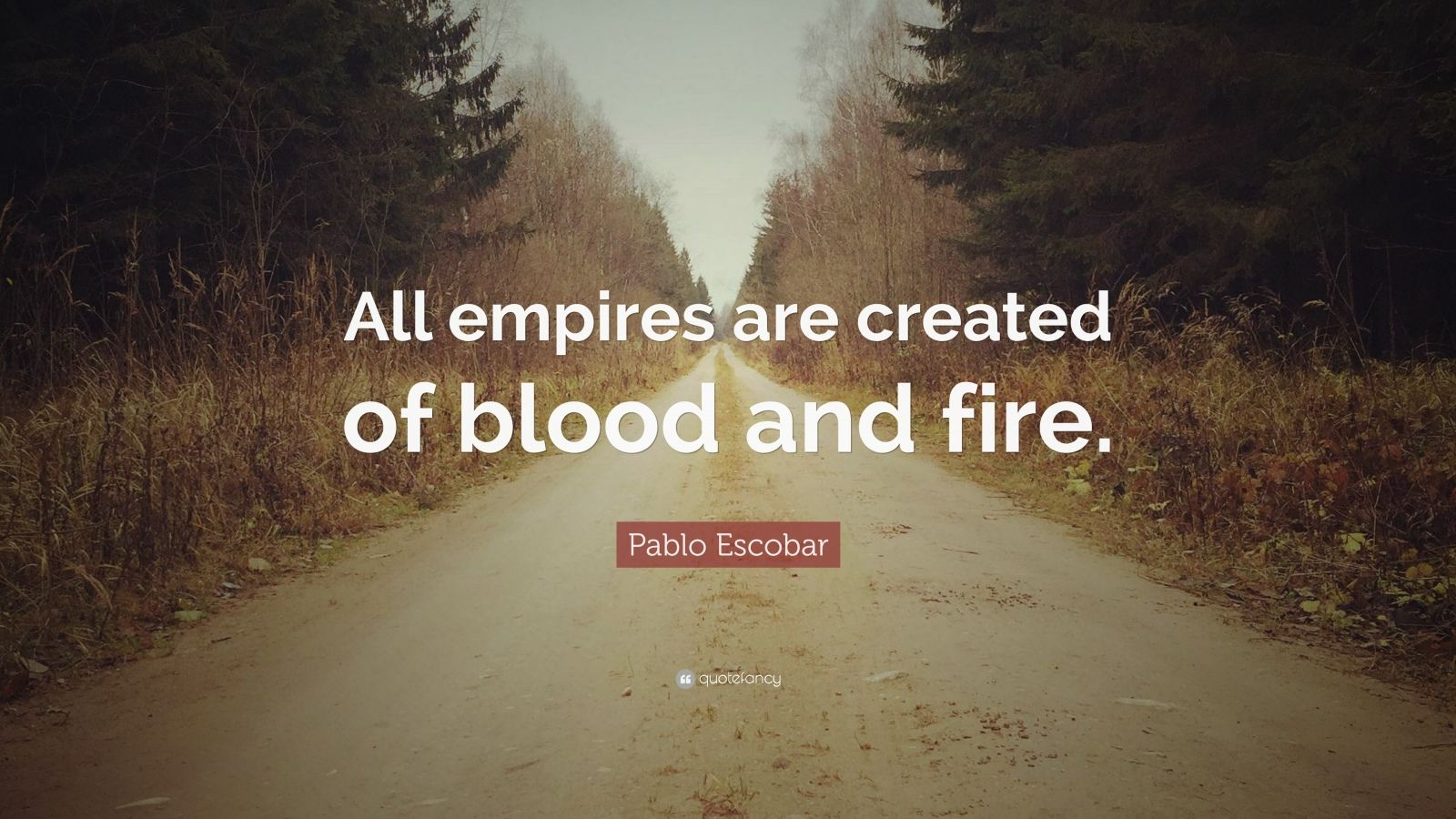 "Pablo Escobar Quote: ""All empires are created of blood and fire."""