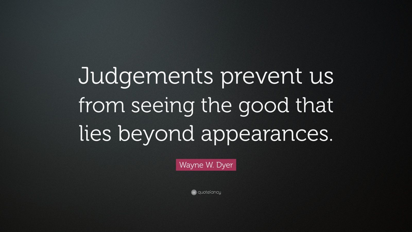 "Wayne W. Dyer Quote: ""Judgements prevent us from seeing the good that lies beyond appearances."""