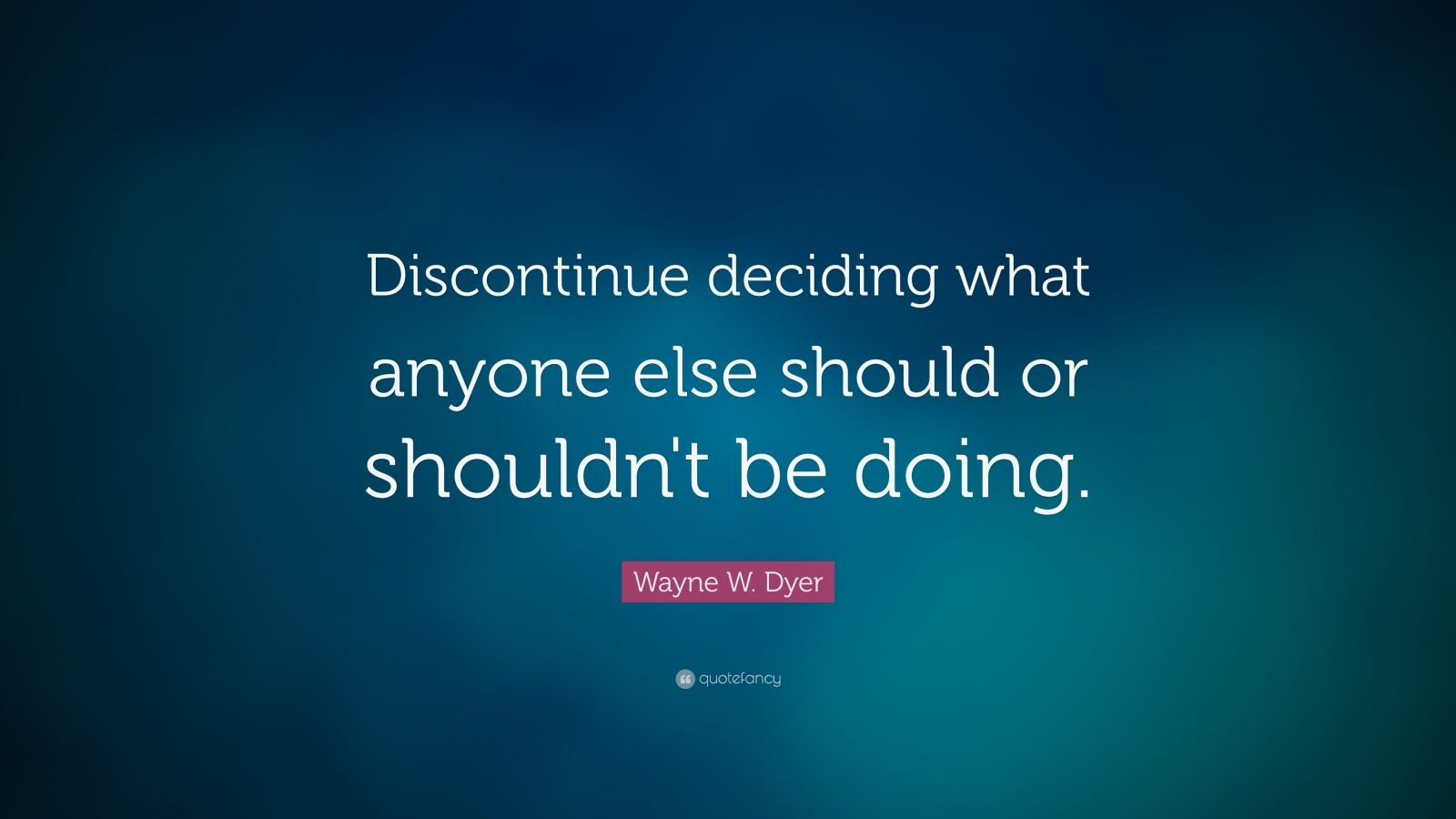 "Wayne W. Dyer Quote: ""Discontinue deciding what anyone else should or shouldn't be doing."""