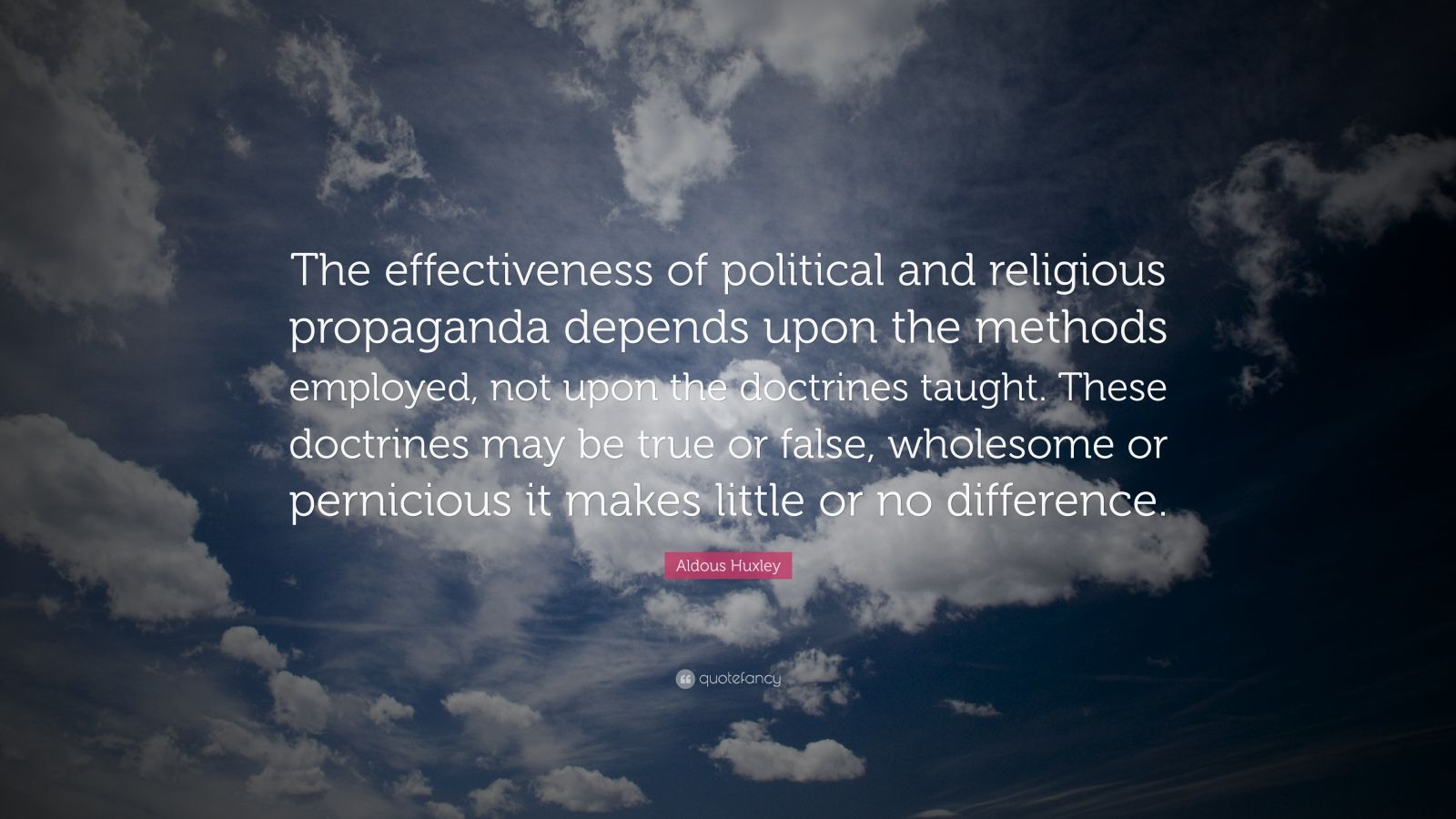 """Aldous Huxley Quote: """"The effectiveness of political and religious propaganda depends upon the methods employed, not upon the doctrines taught. These doctrines may be true or false, wholesome or pernicious it makes little or no difference."""""""