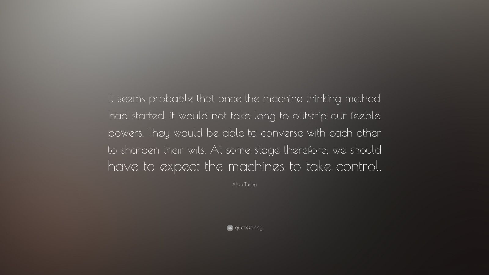 "Alan Turing Quote: ""It seems probable that once the machine thinking method had started, it would not take long to outstrip our feeble powers. They would be able to converse with each other to sharpen their wits. At some stage therefore, we should have to expect the machines to take control."""