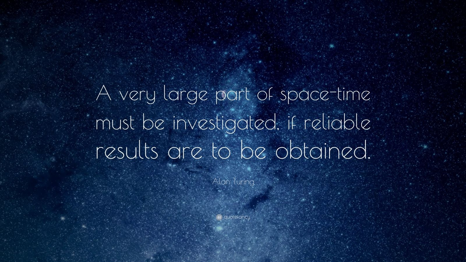 "Alan Turing Quote: ""A very large part of space-time must be investigated, if reliable results are to be obtained."""