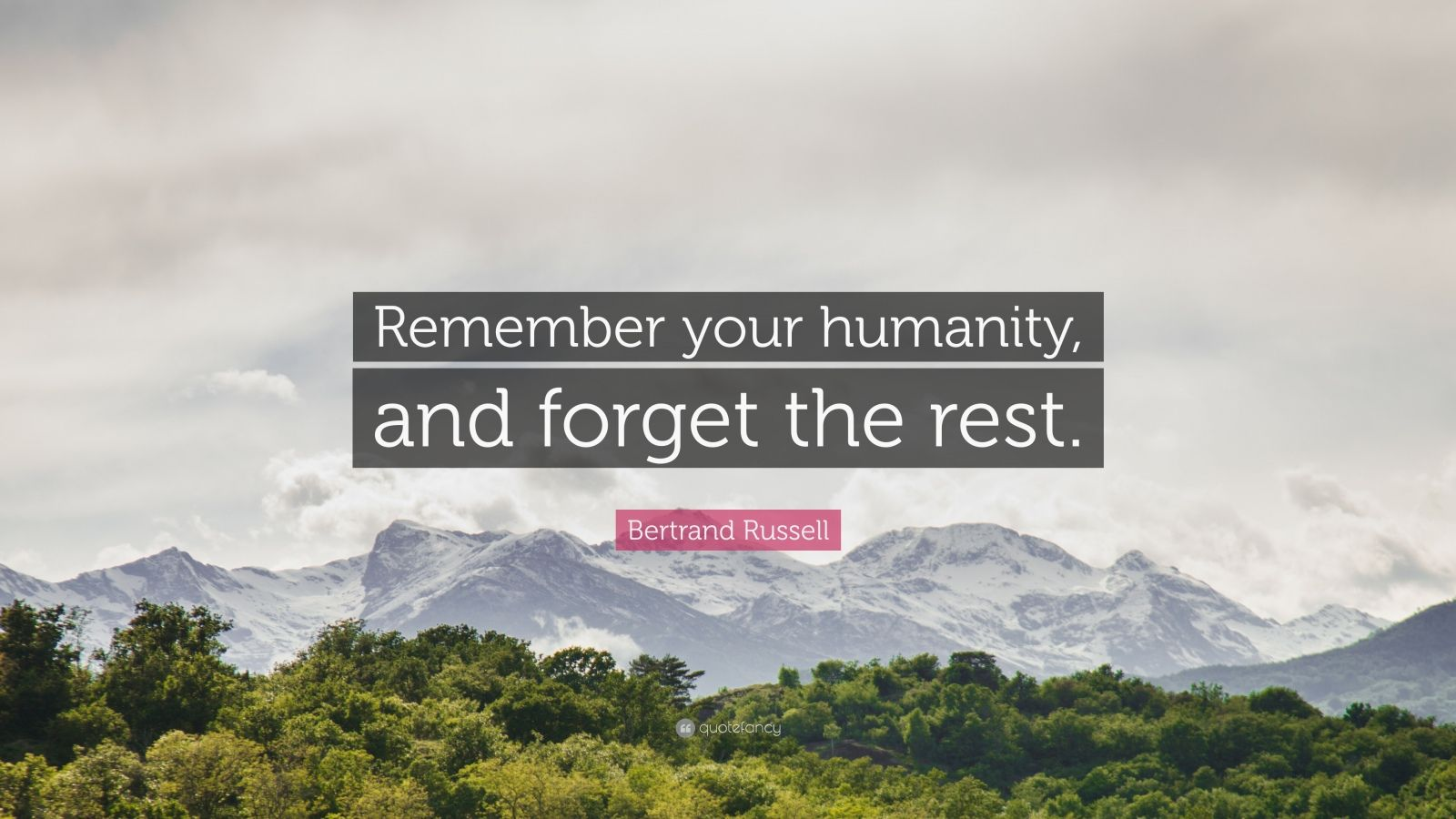 "Bertrand Russell Quote: ""Remember your humanity, and forget the rest."""