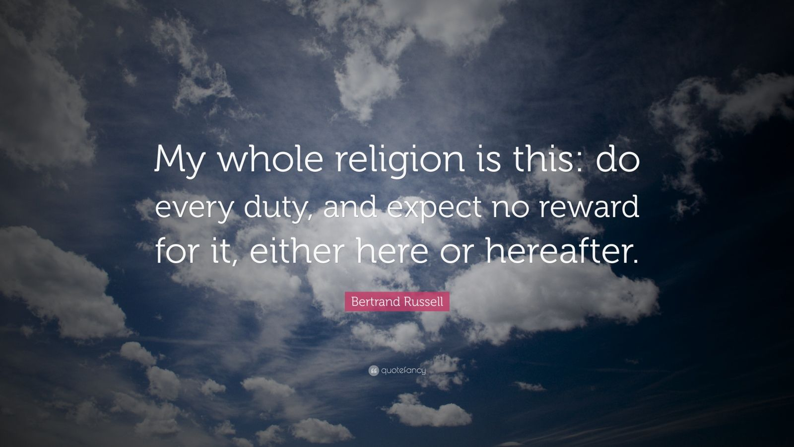 """Bertrand Russell Quote: """"My whole religion is this: do every duty, and expect no reward for it, either here or hereafter."""""""