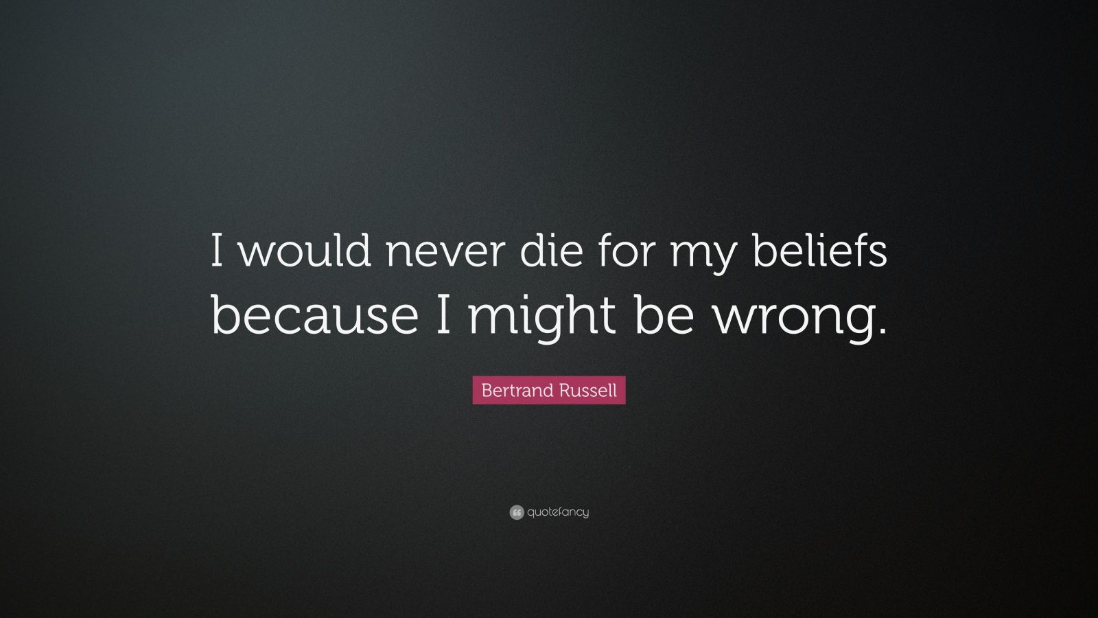 "Bertrand Russell Quote: ""I would never die for my beliefs because I might be wrong."""