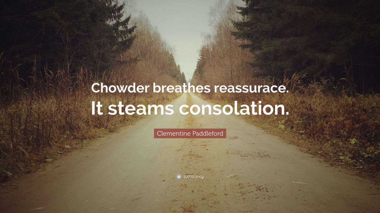 "Clementine Paddleford Quote: ""Chowder breathes reassurace. It steams consolation."""