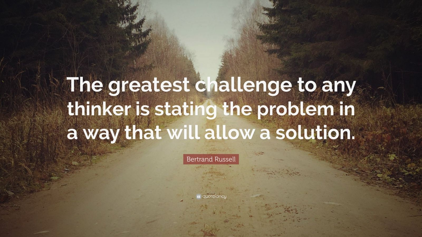 """Bertrand Russell Quote: """"The greatest challenge to any thinker is stating the problem in a way that will allow a solution."""""""