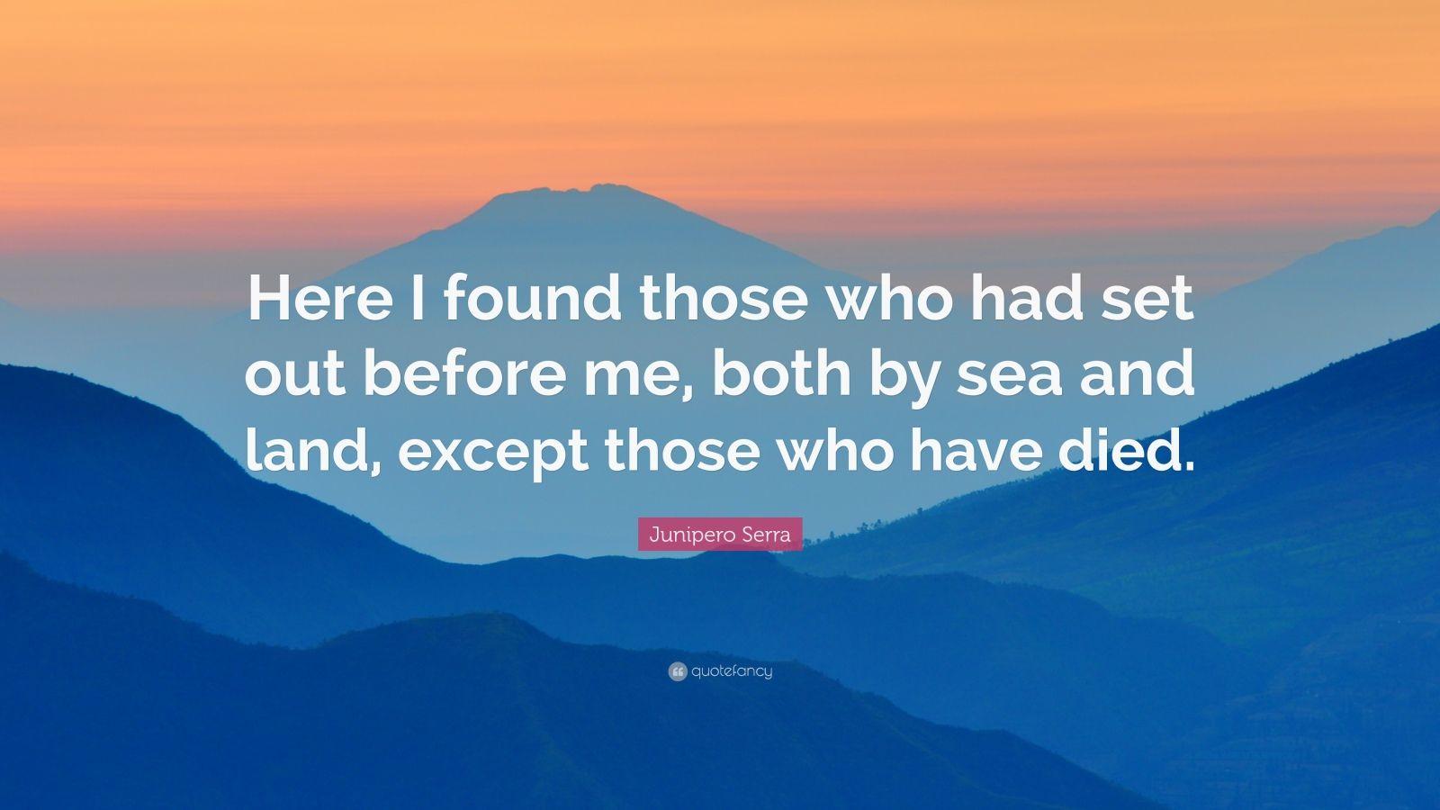 "Junipero Serra Quotes: Junipero Serra Quote: ""Here I Found Those Who Had Set Out"