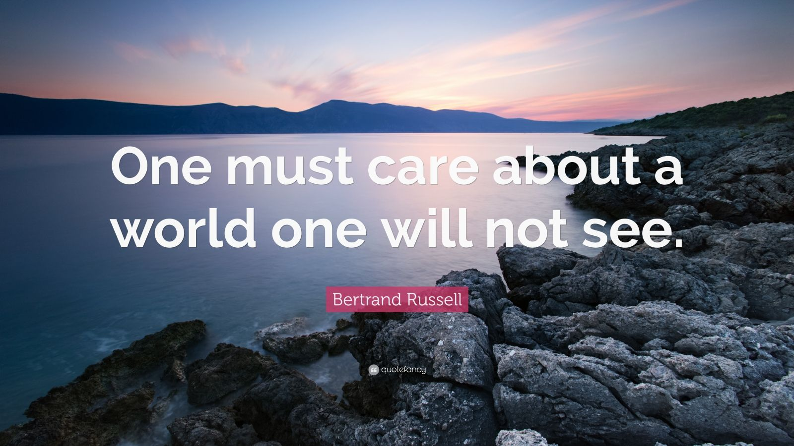 "Bertrand Russell Quote: ""One must care about a world one will not see."""