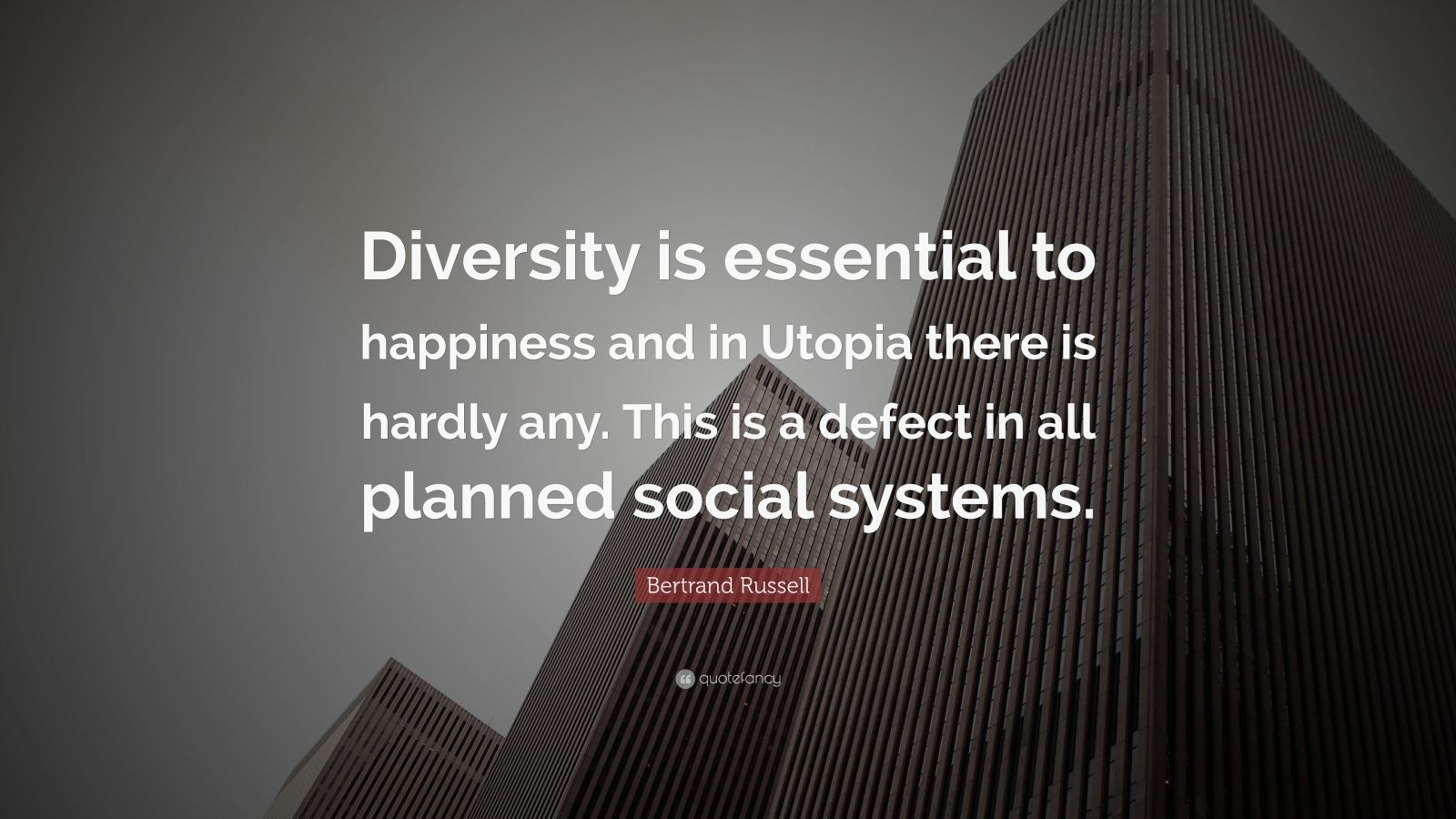 """Bertrand Russell Quote: """"Diversity is essential to happiness and in Utopia there is hardly any. This is a defect in all planned social systems."""""""