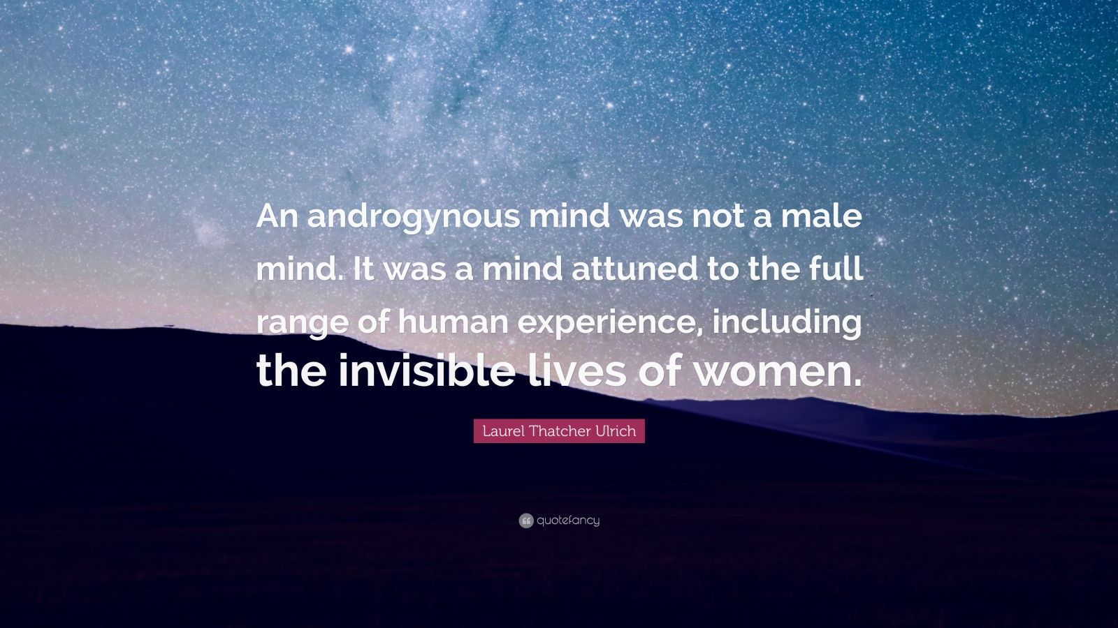 "Laurel Thatcher Ulrich Quote: ""An androgynous mind was not a male mind. It was a mind attuned to the full range of human experience, including the invisible lives of women."""
