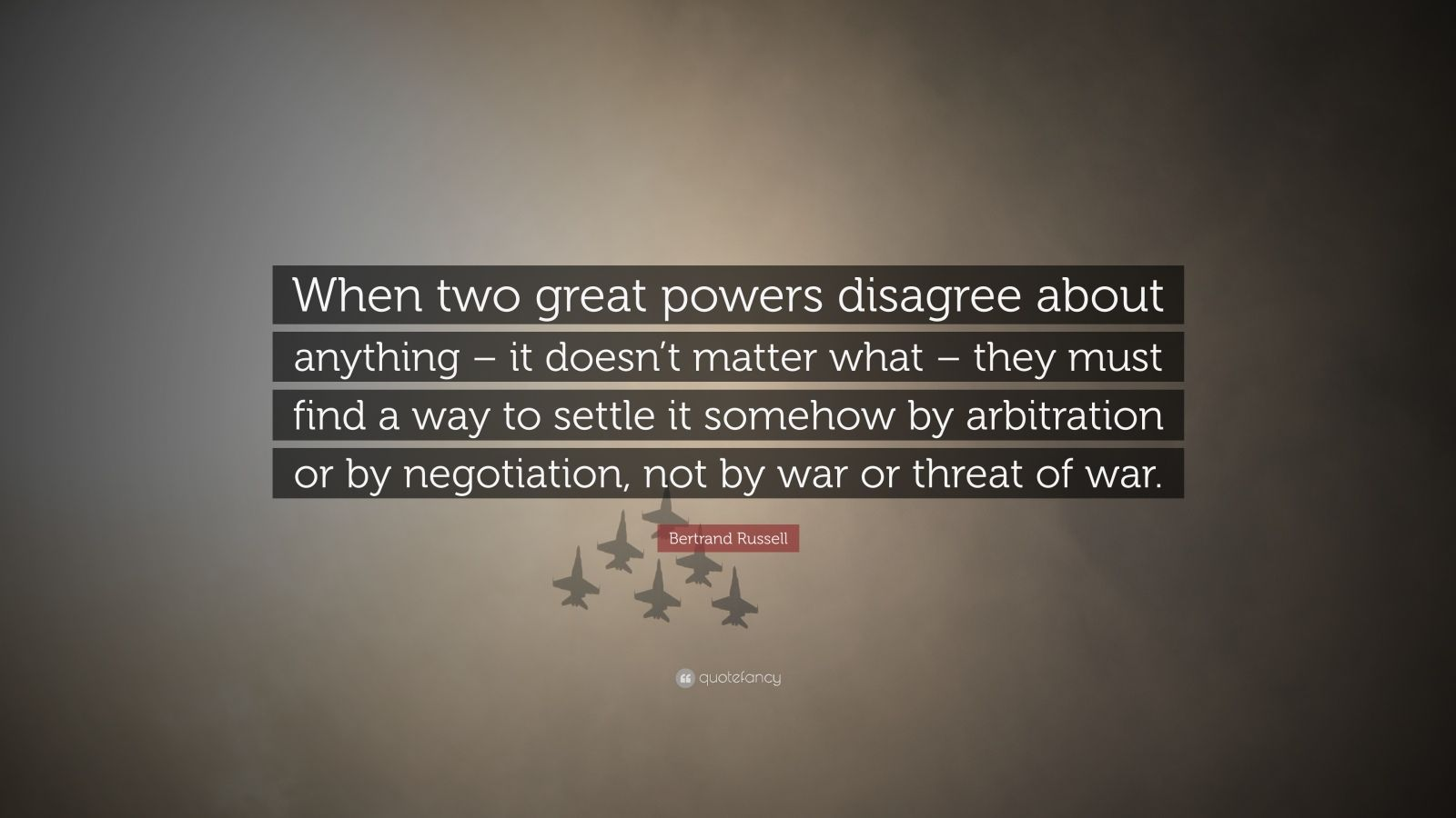 "Bertrand Russell Quote: ""When two great powers disagree about anything – it doesn't matter what – they must find a way to settle it somehow by arbitration or by negotiation, not by war or threat of war."""