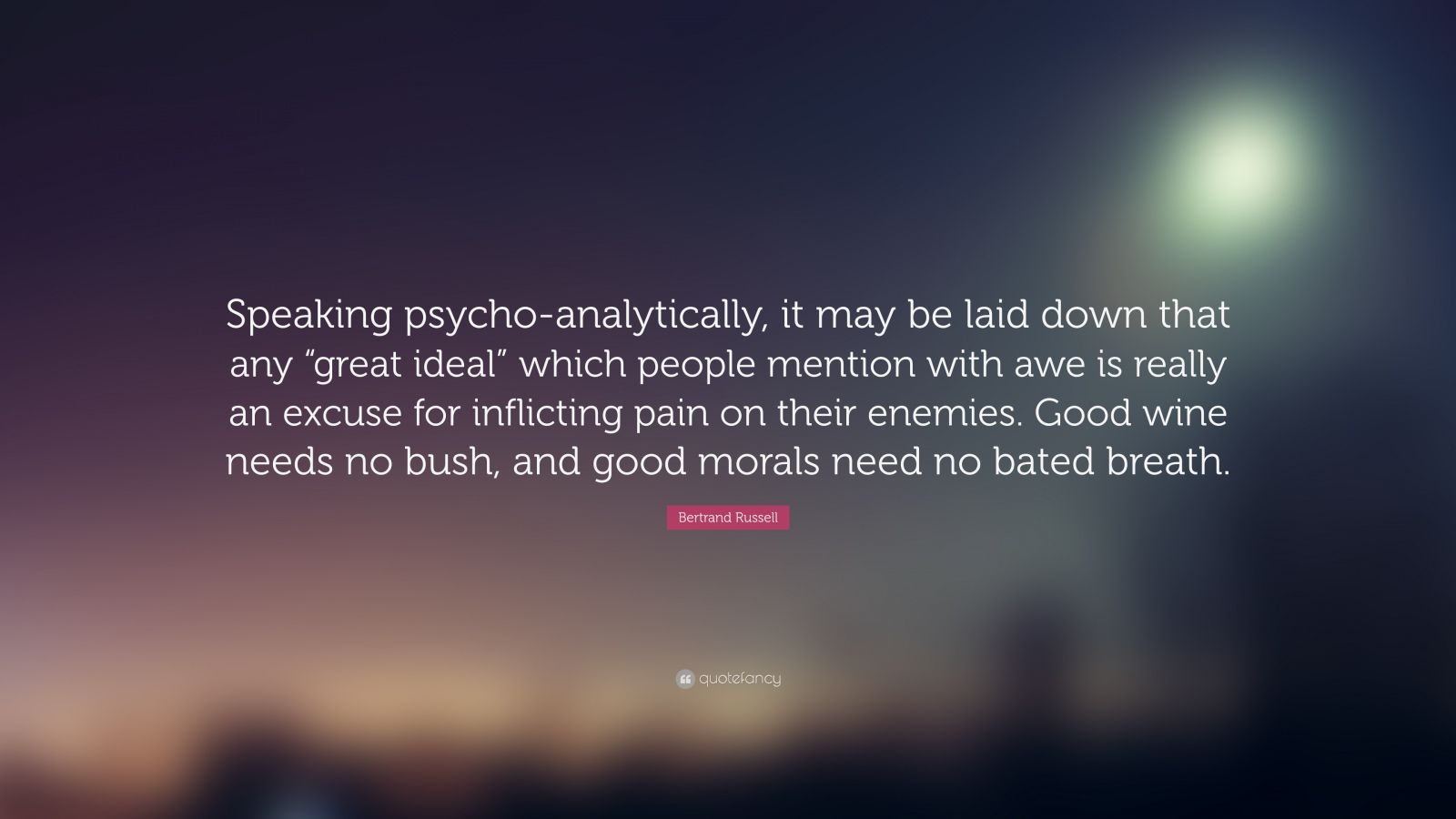 """Bertrand Russell Quote: """"Speaking psycho-analytically, it may be laid down that any """"great ideal"""" which people mention with awe is really an excuse for inflicting pain on their enemies. Good wine needs no bush, and good morals need no bated breath."""""""