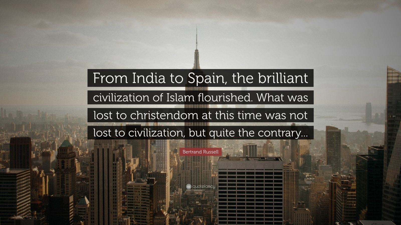 """Bertrand Russell Quote: """"From India to Spain, the brilliant civilization of Islam flourished. What was lost to christendom at this time was not lost to civilization, but quite the contrary..."""""""