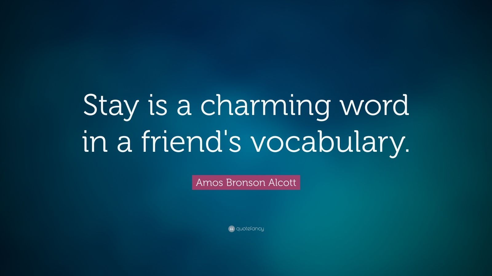 "Amos Bronson Alcott Quote: ""Stay is a charming word in a friend's vocabulary."""