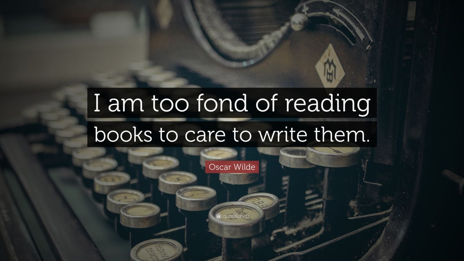 "Oscar Wilde Quote: ""I am too fond of reading books to care to write them."""