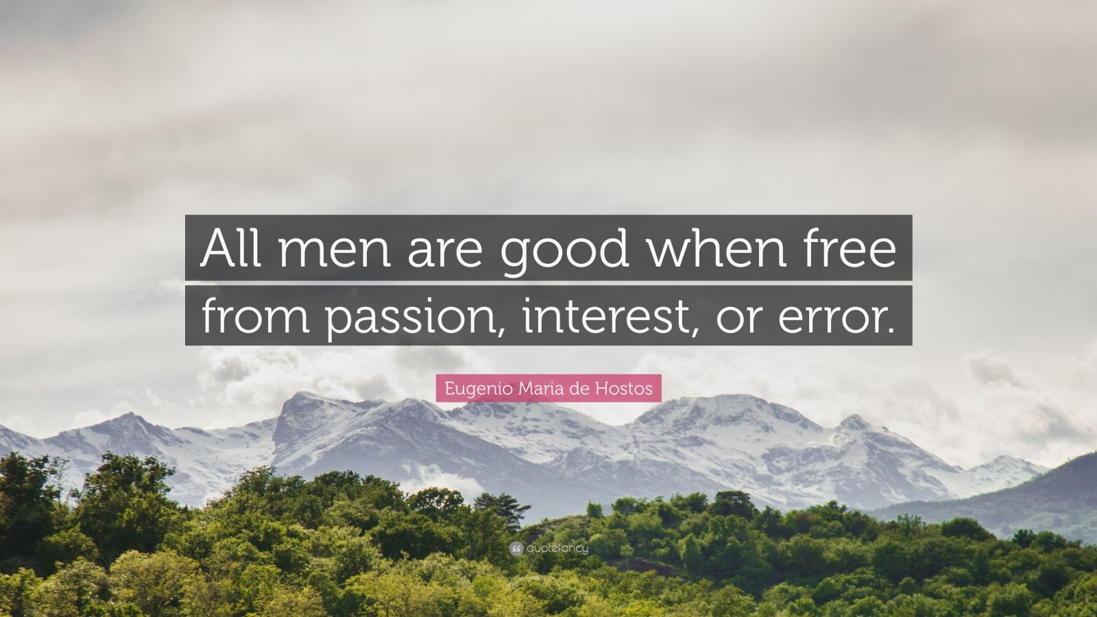"Eugenio Maria de Hostos Quote: ""All men are good when free from passion, interest, or error."""
