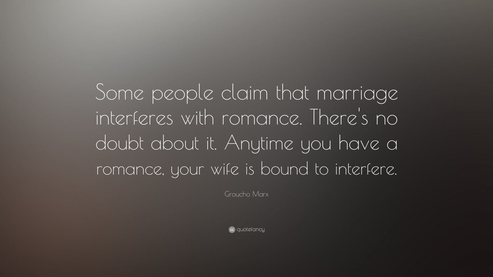 "Groucho Marx Quote: ""Some people claim that marriage interferes with romance. There's no doubt about it. Anytime you have a romance, your wife is bound to interfere."""