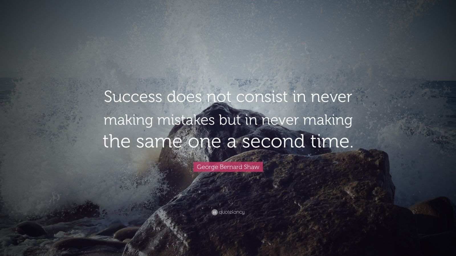 "George Bernard Shaw Quote: ""Success does not consist in never making mistakes but in never making the same one a second time."""
